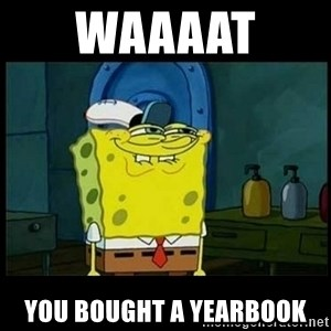 Don't you, Squidward? - waaaat  you bought a yearbook
