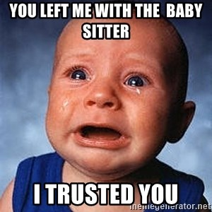Crying Baby - You left me with the  baby sitter  I trusted you