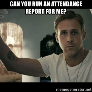 ryan gosling hey girl - can you run an attendance report for me?