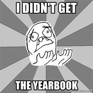 Whyyy??? - I didn't get the yearbook