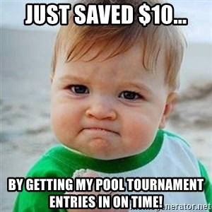 Victory Baby - Just saved $10... by getting my pool tournament entries in on time!