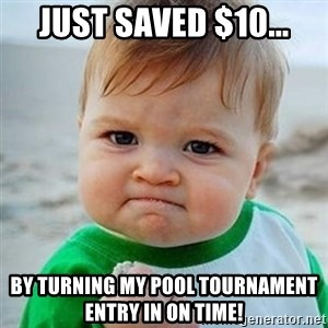 Victory Baby - Just saved $10... by turning my Pool Tournament entry in on time!
