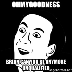 you don't say meme - OhMyGoodness Brian Can you be anymore unqualified