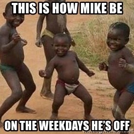 african children dancing - This is how mike be  On the weekdays he's off