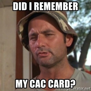 So I got that going on for me, which is nice - Did I remember  My CAC card?