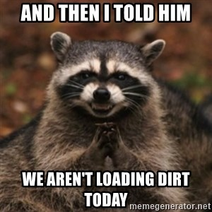 evil raccoon - And then I told him We aren't loading dirt today