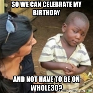 Skeptical african kid  - So we can celebrate my birthday and not have to be on Whole30?
