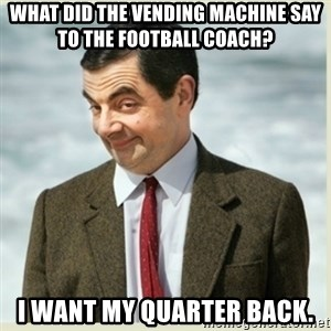 MR bean - What did the vending machine say to the football coach? I want my quarter back.