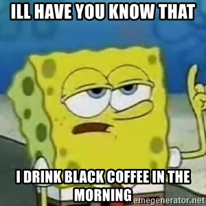 Tough Spongebob - ill have you know that  i drink black coffee in the morning