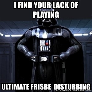 Darth Vader - I find your lack of playing ultimate frisbe  disturbing