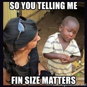 Skeptical third-world kid - so you telling me fin size matters