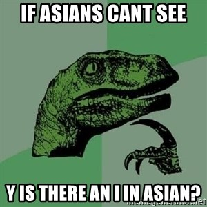Philosoraptor - if asians cant see y is there an i in asian?