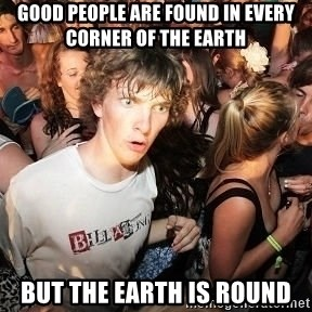 Sudden Realization Ralph - GOOD People are found in every corner of the earth but the earth is round