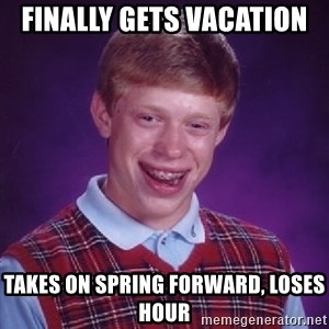 Bad Luck Brian - Finally gets vacation  Takes on spring forward, loses hour