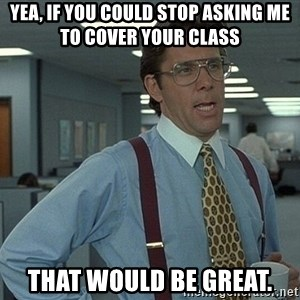 That'd be great guy - Yea, If you could stop asking me to cover your class That would be great.