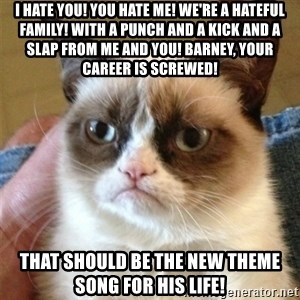 Grumpy Cat  - I hate you! you hate me! we're a hateful family! with a punch and a kick and a slap from me and you! Barney, your career is screwed! that should be the new theme song for his life!