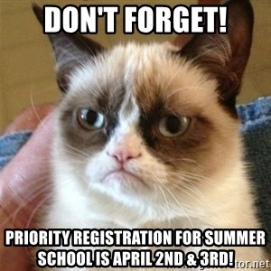 Grumpy Cat  - Don't forget! Priority Registration for summer school is April 2nd & 3rd!