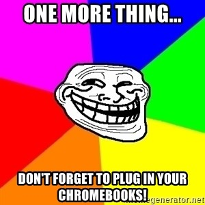 Trollface - One more thing... Don't forget to plug in your Chromebooks!
