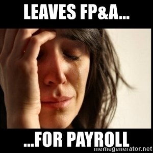 First World Problems - leaves fp&a... ...for payroll