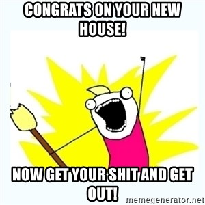 All the things - Congrats on your new house! Now get your shit and get out!