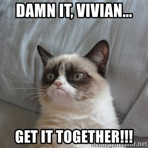 Grumpy cat good - DAMN IT, VIVIAN... GET IT TOGETHER!!!
