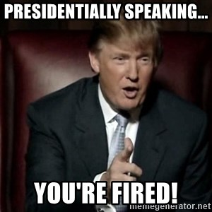 Donald Trump - Presidentially speaking... You're fired!