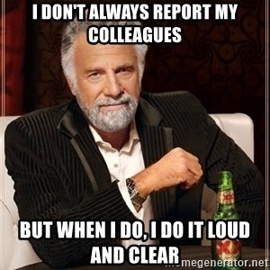 The Most Interesting Man In The World - I don't always report my colleagues but when i do, I do it loud and clear