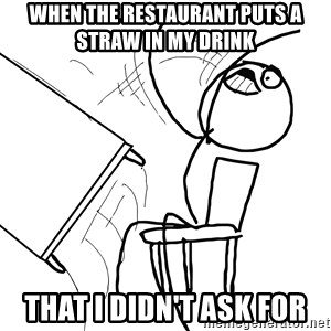 Desk Flip Rage Guy - When the restaurant puts a straw in my drink that I didn't ask for