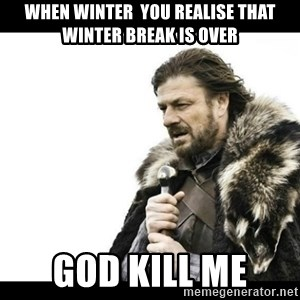 Winter is Coming - when winter  you realise that winter break is over God kill me