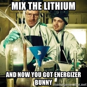 breaking bad - mix the lithium  and now you got Energizer Bunny