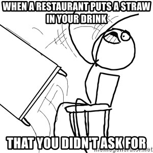 Desk Flip Rage Guy - When a restaurant puts a straw in your drink that you didn't ask for