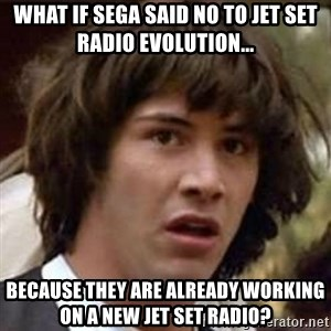 Conspiracy Keanu - WHAT IF SEGA SAID NO TO JET SET RADIO EVOLUTION... BECAUSE THEY ARE ALREADY WORKING ON A NEW JET SET RADIO?
