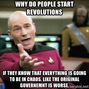 Why the fuck - Why do people start revolutions If they know that everything is going to be in chaos. Like the original governemnt is worse.