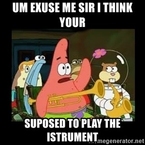 Patrick Star Instrument - um exuse me sir i think your suposed to play the istrument
