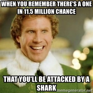 Buddy the Elf - When you remember there's a one in 11.5 million chance  that you'll be attacked by a shark