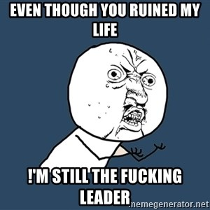 Y U No - Even though you ruined my life !'m still the Fucking leader