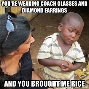 Skeptical 3rd World Kid - You're wearing Coach glasses and diamond earrings And you brought me rice