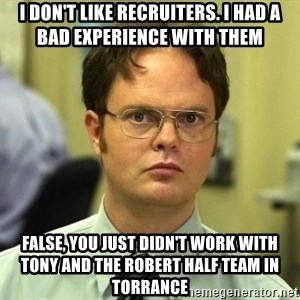 Dwight Schrute - I don't like recruiters. I had a bad experience with them False, you just didn't work with Tony and the Robert Half team in Torrance