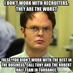 Dwight Schrute - I don't work with Recruiters. They are the worst False. You didn't work with the best in the business. Call Tony and the Robert Half team in Torrance.