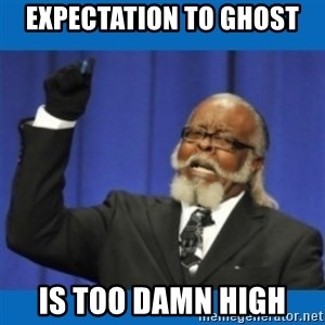 Too damn high - Expectation to Ghost is too damn high