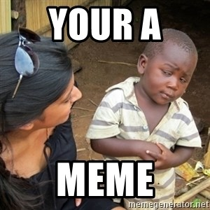 Skeptical 3rd World Kid - your a  meme
