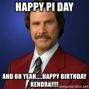 Anchorman Birthday - HAPPY PI DAY AND OH YEAH.....happy birthday KENDRA!!!!