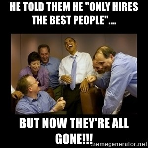 """obama laughing  - He told them he """"only hires the best people"""".... but now they're all gone!!!"""