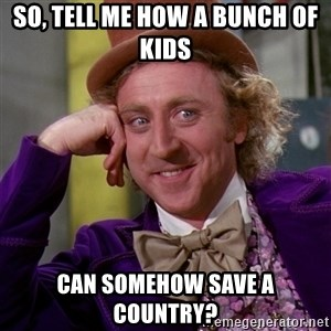 Willy Wonka - So, tell me how a bunch of kids can somehow save a country?