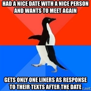 Socially Awesome Awkward Penguin - Had a nice date with a nice person and wants to meet again Gets only one liners as response to their texts after the date