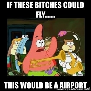 Patrick Star Instrument - If these Bitches could fly....... This would be a airport