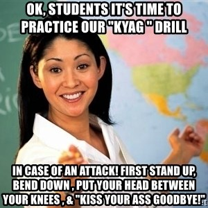"Unhelpful High School Teacher - OK, STUDENTS IT'S TIME TO PRACTICE OUR ""KYAG "" DRILL  IN CASE OF AN ATTACK! FIRST STAND UP, BEND DOWN , PUT YOUR HEAD BETWEEN YOUR KNEES , & ""KISS YOUR ASS GOODBYE!"""