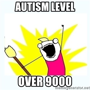 All the things - Autism level over 9000