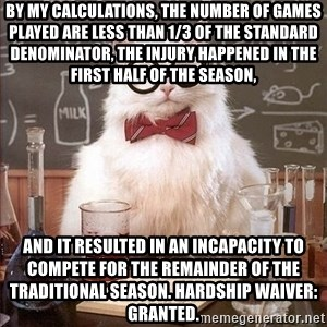 Chemistry Cat - By my calculations, the number of games played are less than 1/3 of the standard denominator, the injury happened in the first half of the season,  and it resulted in an incapacity to compete for the remainder of the traditional season. Hardship waiver: Granted.