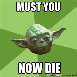 Advice Yoda Gives - Must you  now die